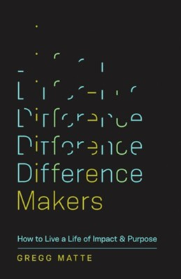 Difference Makers: How to Live a Life of Impact and Purpose  -     By: Gregg Matte