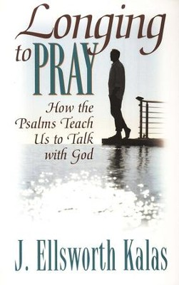 Longing to Pray: How to the Psalms Teach Us to Talk with God  -     By: J. Ellsworth Kalas