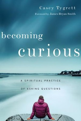 Becoming Curious: A Spiritual Practice of Asking Questions - eBook  -     By: Casey Tygrett, James Bryan Smith