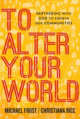 To Alter Your World: Partnering with God to Rebirth Our Communities - eBook  -     By: Michael Frost, Christiana Rice