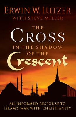 The Cross in the Shadow of the Crescent: An Informed Response to Islam's War with Christianity  -     By: Erwin W. Lutzer, Steve Miller