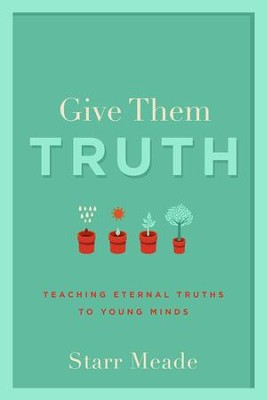 Give Them Truth: Teaching Eternal Truths to Young Minds  -     By: Starr Meade