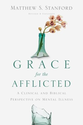 Grace for the Afflicted: A Clinical and Biblical Perspective on Mental Illness - eBook  -     By: Matthew S. Stanford