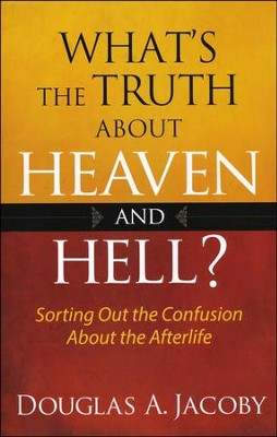 What's the Truth About Heaven and Hell?: Sorting Out   the Confusion About the Afterlife  -     By: Douglas A. Jacoby
