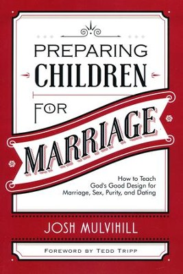 Preparing Children for Marriage: How to Teach God's Good Design for Marriage, Sex, Purity, and Dating  -     By: Joshua R. Mulvihill