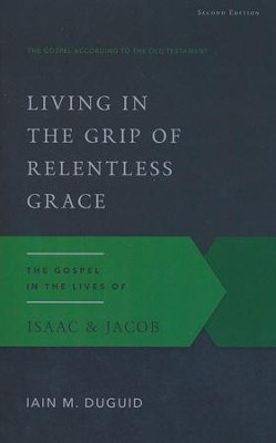 Living in the Grip of Relentless Grace: The Gospel in the Lives of Isaac & Jacob, Second Edition  -     By: Ian M. Duguid