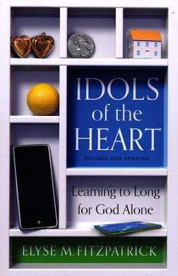 Idols of the Heart: Learning to Long for God Alone, Revised and Updated  -     By: Elyse Fitzpatrick