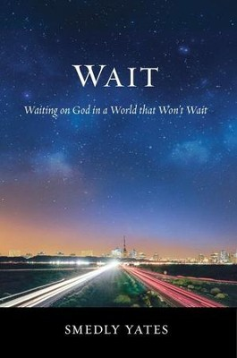 Wait: Waiting on God in a World That Won't Wait  -     By: Smedly Yates