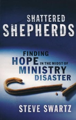 Shattered Shepherds: Finding Hope in the Midst of Ministry Disaster  -     By: Steve Swartz