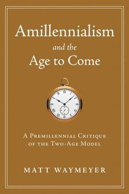 Amillennialism and the Age to Come: A Premillennial Critique  -     By: Matt Waymeyer