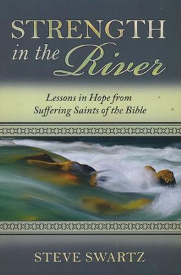 Strength in the River: Lessons in Hope from Suffering Saints of the Bible  -     By: Steve Swartz