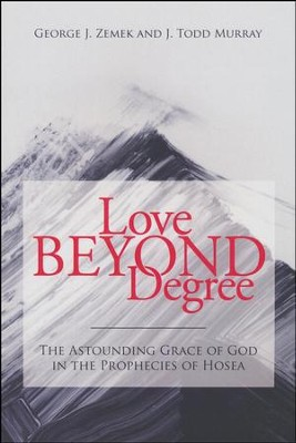 Love Beyond Degree: The Astounding Grace of God in the Prophecies of Hosea  -     By: George Zemek, Todd Murray