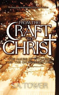 From the Craft to Christ: The Allure of Witchcraft and the Church's Response  -     By: S.A. Tower