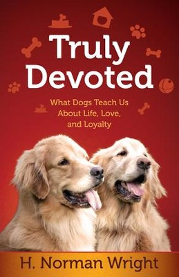 Truly Devoted: What Dogs Teach Us About Life, Love and Loyalty  -     By: H. Norman Wright