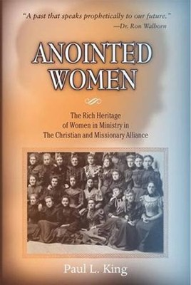 Anointed Women: The Rich Heritage of Women in Ministry in the Christian & Missionary Alliance  -     By: Paul L. King