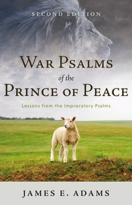 War Psalms of the Prince of Peace: Lessons from the Imprecatory Psalms, Second Edition  -     By: James E. Adams