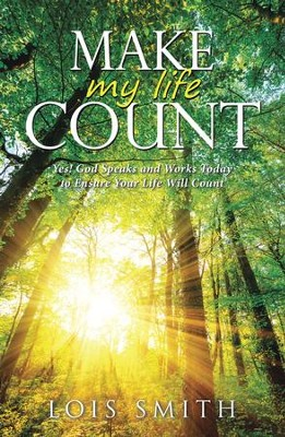 Make My Life Count: Yes! God Speaks and Works Today to Ensure Your Life Will Count - eBook  -     By: Lois Smith