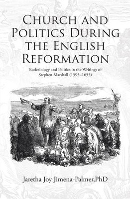 Church and Politics During the English Reformation: Ecclesiology and Politics in the Writings of Stephen Marshall (1595-1655) - eBook  -     By: Jaretha Joy Jimena-Palmer PhD