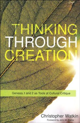 Thinking Through Creation: A Biblical Approach to Understanding and Shaping Contemporary Culture  -     By: Christopher Mark Watkin