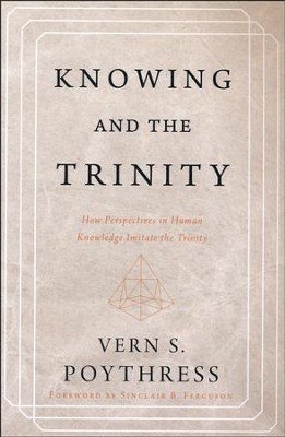 Knowing and the Trinity: How Perspectives in Human Knowledge Imitate the Trinity  -     By: Vern S. Poythress