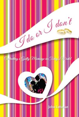 I Do or I Don't: Cultivating a Godly Marriage in Today's World  -     By: John Lehman