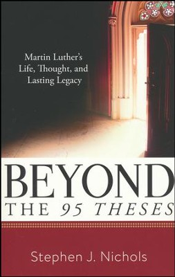Beyond the Ninety-Five Theses: Martin Luther's Life, Thought, and Lasting Legacy  -     By: Stephen J. Nichols