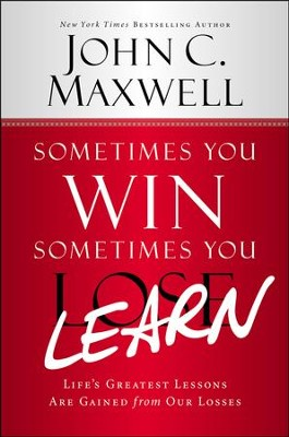 Sometimes You Win, Sometimes You Learn: Life's Greatest Lessons Are Gained from Our Losses  -     By: John C. Maxwell