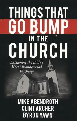 Things That Go Bump in the Church: Explaining the Bible's Most Misunderstood Teachings  -     By: Mike Abendroth, Clint Archer, Byron Forrest Yawn