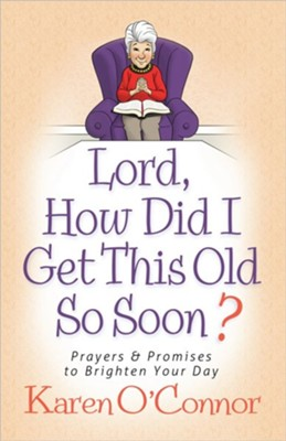 Lord, How Did I Get This Old So Soon?: Prayers and Promises to Brighten Your Day  -     By: Karen O'Connor