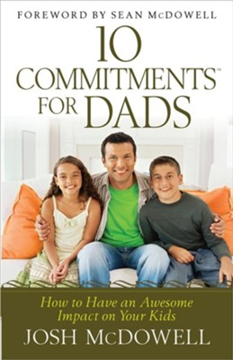 10 Commitments for Dads: How to Have an Awesome Impact on Your Kids  -     By: Josh McDowell