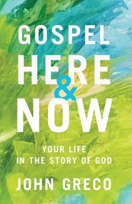 Gospel Here and Now: Your Life in the Story of God - eBook  -     By: John Greco