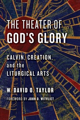 The Theater of God's Glory: Calvin, Creation, and the Liturgical Arts - eBook  -     By: W. David O. Taylor