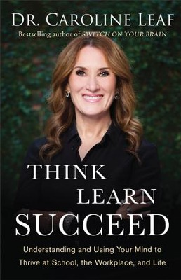 Think, Learn, Succeed: Understanding and Using Your Mind to Thrive at School, the Workplace, and Life - eBook  -     By: Dr. Caroline Leaf
