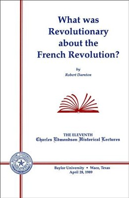 What Was Revolutionary about the French Revolution?  -     By: Robert H. Darnton