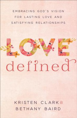 Love Defined: Embracing God's Vision for Lasting Love and Satisfying Relationships - eBook  -     By: Kristen Clark, Bethany Baird