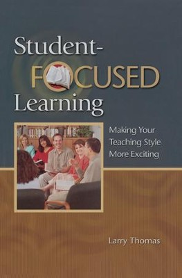 Student-Focused Learning: Making Your Teaching Style More Exciting - eBook  -     By: Larry Thomas