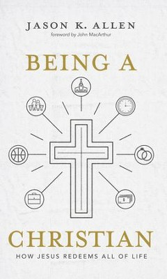 Being a Christian: How Jesus Redeems All of Life - eBook  -     By: Jason K. Allen