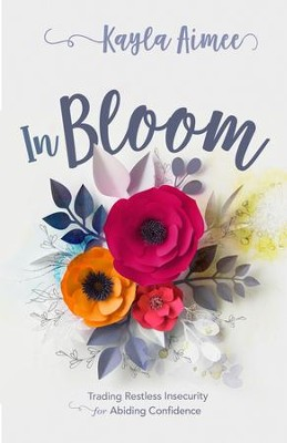 In Bloom: Trading Restless Insecurity for Abiding Confidence - eBook  -     By: Kayla Aimee