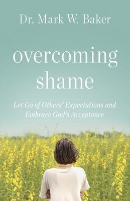 Overcoming Shame: Let Go of Others' Expectations and Embrace God's Acceptance - eBook  -     By: Mark W. Baker