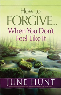 How to Forgive . . . When You Don't Feel Like It   -     By: June Hunt