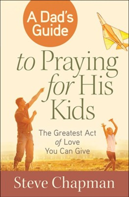 A Dad's Guide to Praying for His Kids: The Greatest Act of Love You Can Give  -     By: Steve Chapman