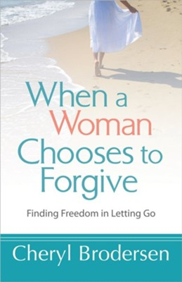 When a Woman Chooses to Forgive: Finding Freedom in Letting Go  -     By: Cheryl Brodersen