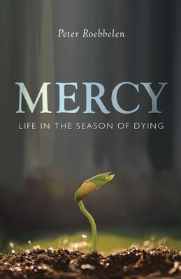 Mercy: Life in the Season of Dying - eBook  -     By: Peter Roebbelen
