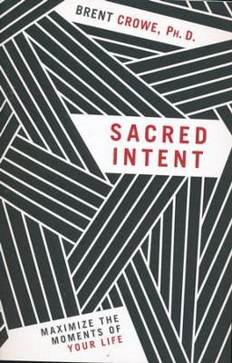 Sacred Intent: Maximize The Moments Of Your Life  -     By: Brent Crowe