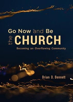 Go Now and Be the Church: Becoming an Overflowing Community - eBook  -     By: Brian D. Bennett