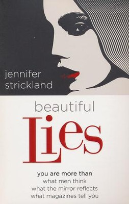 Beautiful Lies: You Are More Than What Men Think, What  the Mirror Reflects, What Magazines Tell You  -     By: Jennifer Strickland