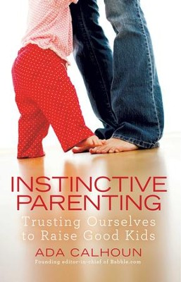 Instinctive Parenting: Trusting Ourselves to Raise Good Kids - eBook  -     By: Ada Calhoun