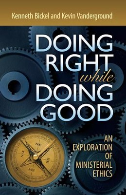 Doing Right while Doing Good: An Exploration of Ministerial Ethics - eBook  -     By: Kenneth Bickel, Kevin Vanderground
