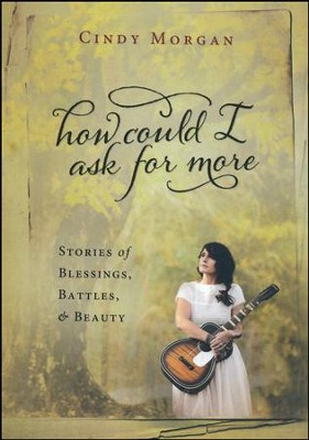 How Could I Ask For More: Stories of Blessings, Battles, and Beauty  -     By: Cindy Morgan