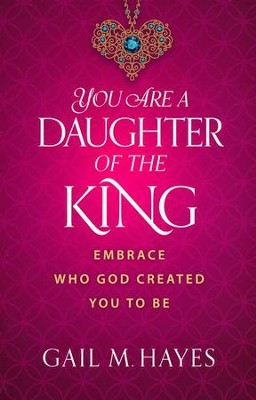 You Are a Daughter of the King: Embrace Who God Created You to Be  -     By: Gail M. Hayes